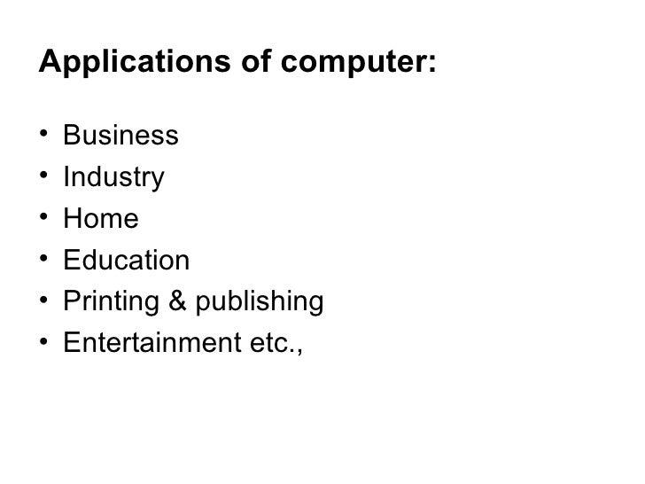 Applications of computer: <ul><li>Business  </li></ul><ul><li>Industry </li></ul><ul><li>Home </li></ul><ul><li>Education ...