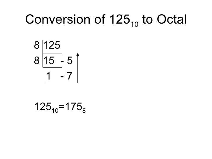Conversion of 125 10  to Octal <ul><ul><ul><li>8 125 </li></ul></ul></ul><ul><ul><ul><li>8 15  - 5 </li></ul></ul></ul><ul...