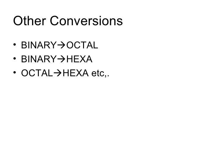 Other Conversions <ul><li>BINARY  OCTAL </li></ul><ul><li>BINARY  HEXA </li></ul><ul><li>OCTAL  HEXA etc,. </li></ul>