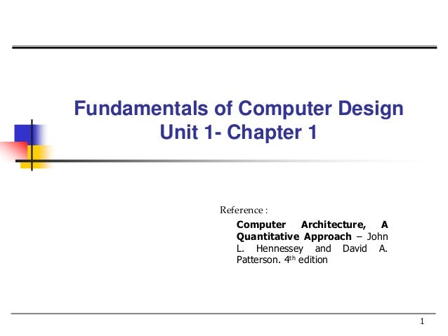 Fundamentals of Computer Design Unit 1- Chapter 1 1 Reference : Computer Architecture, A Quantitative Approach – John L. H...
