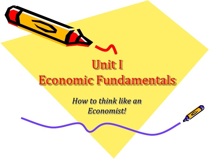 Unit I Economic Fundamentals      How to think like an         Economist!