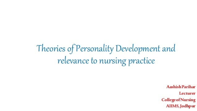Theories of Personality Development and relevance to nursing practice AashishParihar Lecturer CollegeofNursing AIIMS,Jodhp...