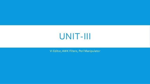 UNIT-III Vi Editor,AWK Filters, Perl Manipulator