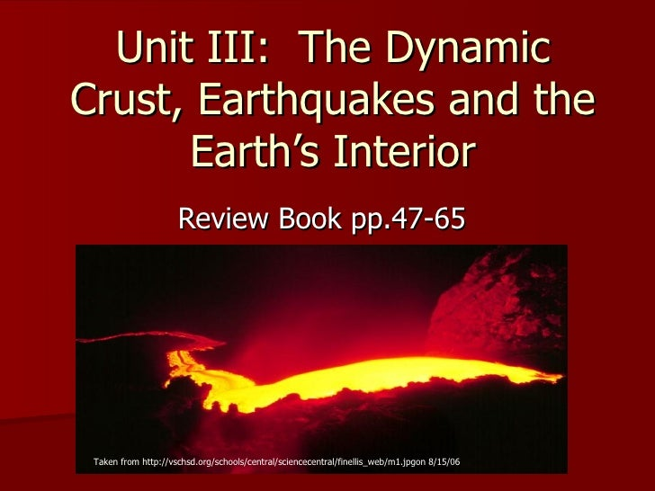 Unit III:  The Dynamic Crust, Earthquakes and the Earth's Interior Review Book pp.47-65 Taken from http://vschsd.org/schoo...