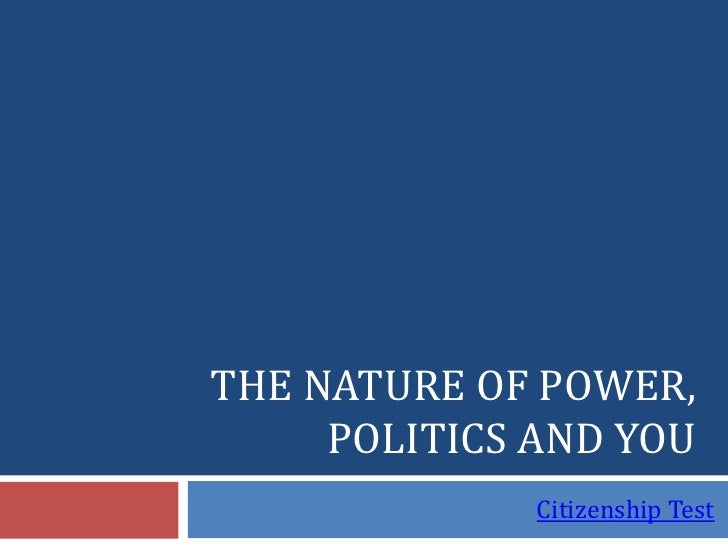 THE NATURE OF POWER,      POLITICS AND YOU               Citizenship Test