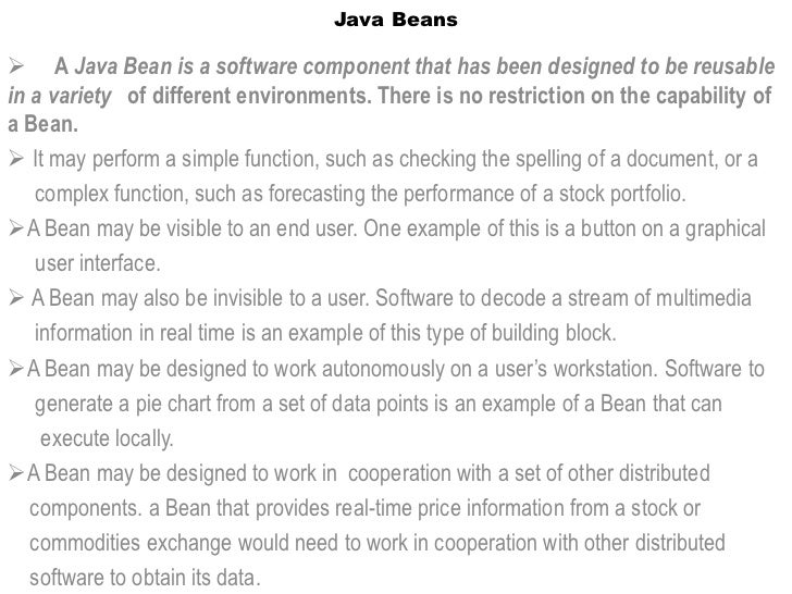Java Beans A Java Bean is a software component that has been designed to be reusablein a variety of different environment...