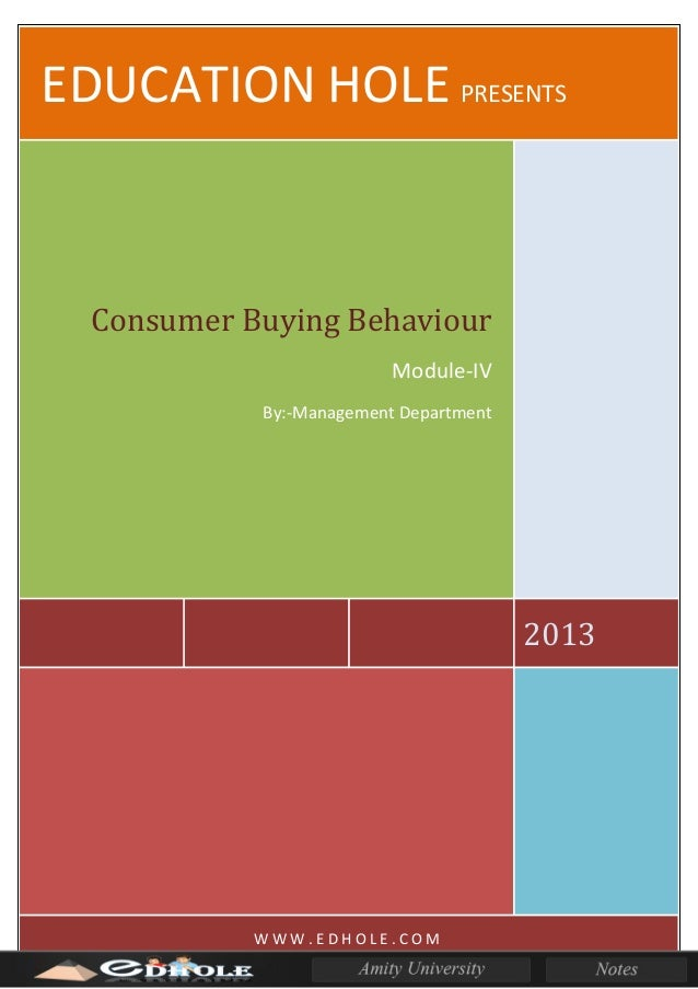 EDUCATION HOLE PRESENTS 2013 Consumer Buying Behaviour Module-IV By:-Management Department W W W . E D H O L E . C O M