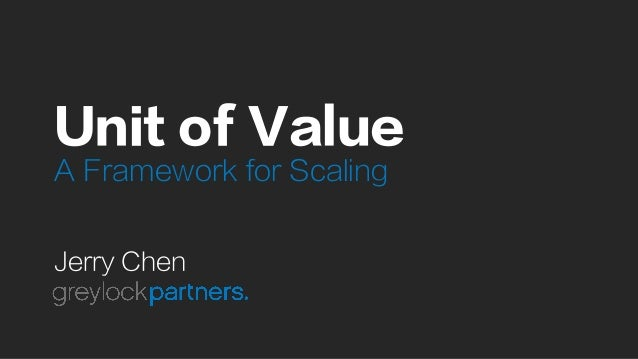 Unit of Value A Framework for Scaling Jerry Chen