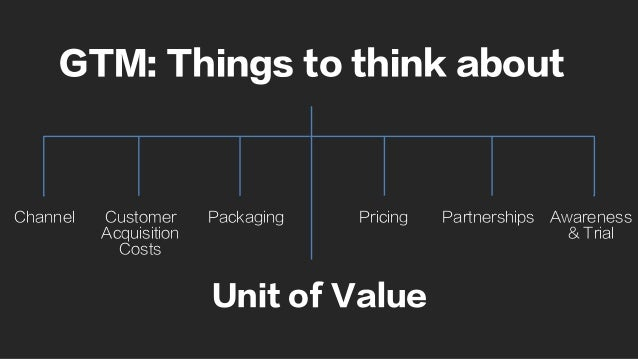GTM: Things to think about Channel Customer Acquisition Costs Partnerships Awareness & Trial PricingPackaging Unit of Value