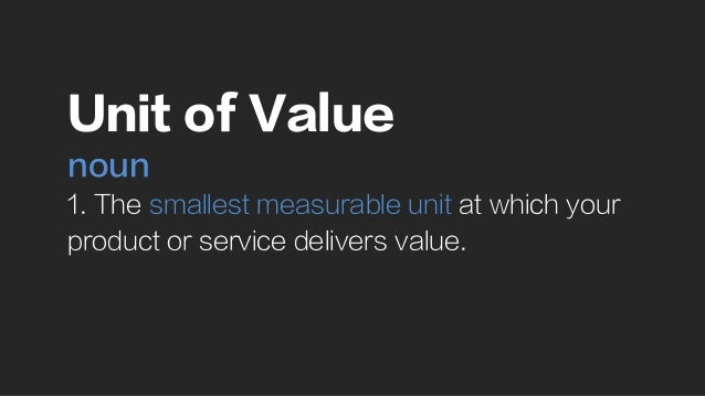 Unit of Value noun 1. The smallest measurable unit at which your product or service delivers value.