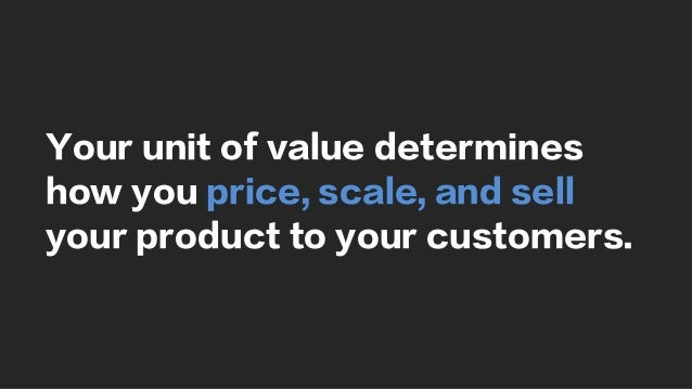 Your unit of value determines how you price, scale, and sell your product to your customers.
