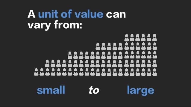 A unit of value can vary from: small to large