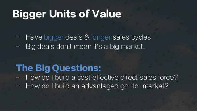 Bigger Units of Value - Have bigger deals & longer sales cycles - Big deals don't mean it's a big market. The Big Questi...
