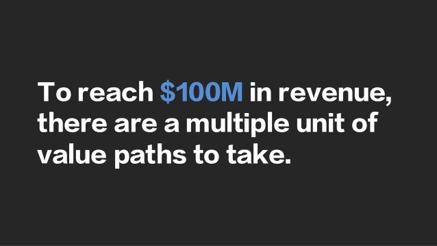 To reach $100M in revenue, there are a multiple unit of value paths to take.