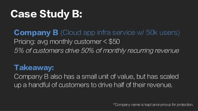 Case Study B: Company B (Cloud app infra service w/ 50k users) Pricing: avg monthly customer < $50 5% of customers drive 5...