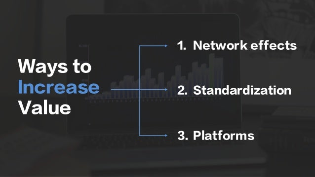 Ways to Increase Value 1.  Network effects 2.  Standardization 3.  Platforms
