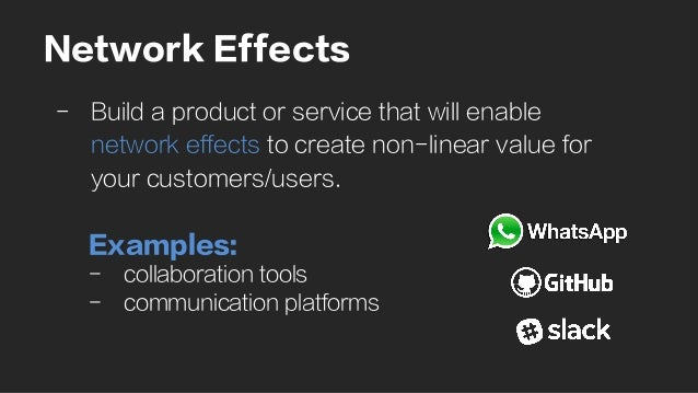 Network Effects -  Build a product or service that will enable network effects to create non-linear value for your custome...