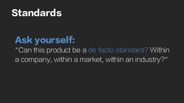 "Standards Ask yourself: ""Can this product be a de facto standard? Within a company, within a market, within an industry?"""