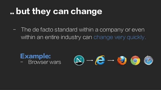 .. but they can change - The de facto standard within a company or even within an entire industry can change very quickly...