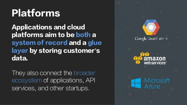Platforms Applications and cloud platforms aim to be both a system of record and a glue layer by storing customer's data. ...