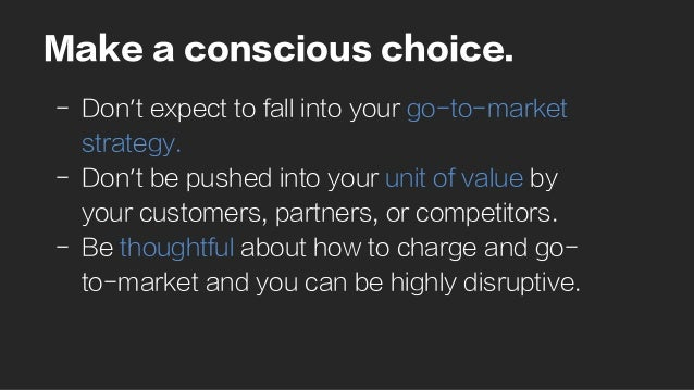 Make a conscious choice. -  Don't expect to fall into your go-to-market strategy. -  Don't be pushed into your unit of val...
