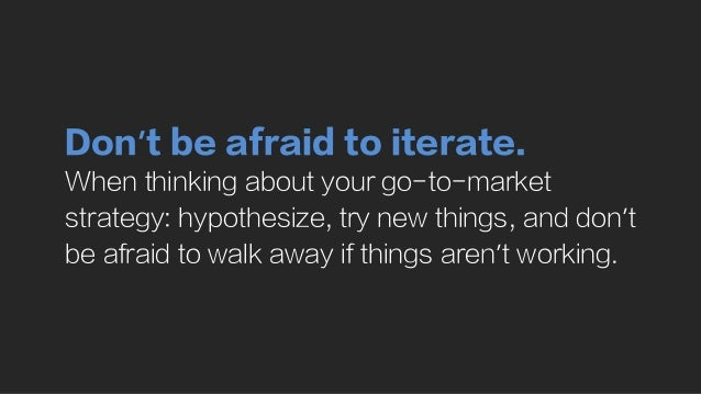 Don't be afraid to iterate. When thinking about your go-to-market strategy: hypothesize, try new things, and don't be afra...