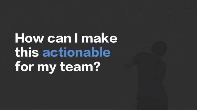 How can I make this actionable for my team?