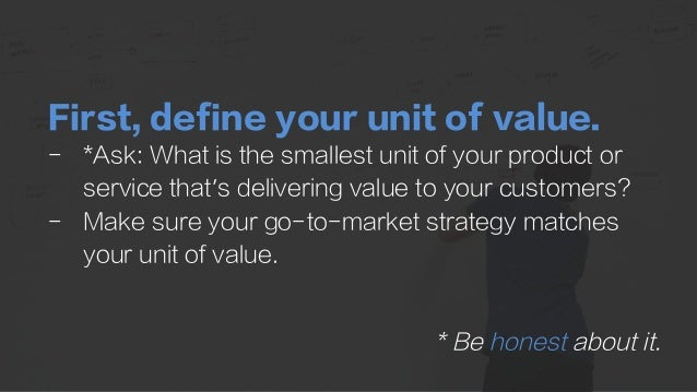 First, define your unit of value. -  *Ask: What is the smallest unit of your product or service that's delivering value to...