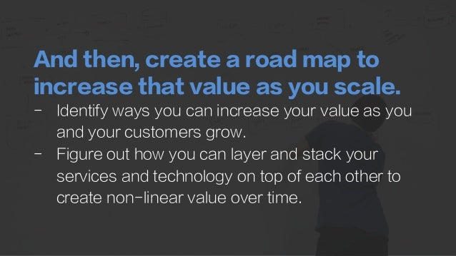 And then, create a road map to increase that value as you scale. -  Identify ways you can increase your value as you and y...
