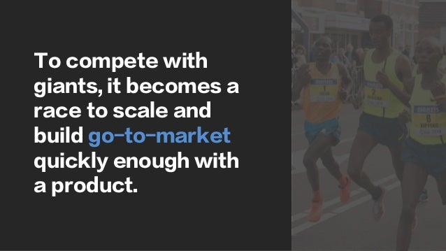 To compete with giants, it becomes a race to scale and build go-to-market quickly enough with a product.