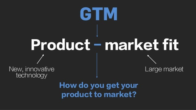 Product - market fit New, innovative technology Large market How do you get your product to market? GTM