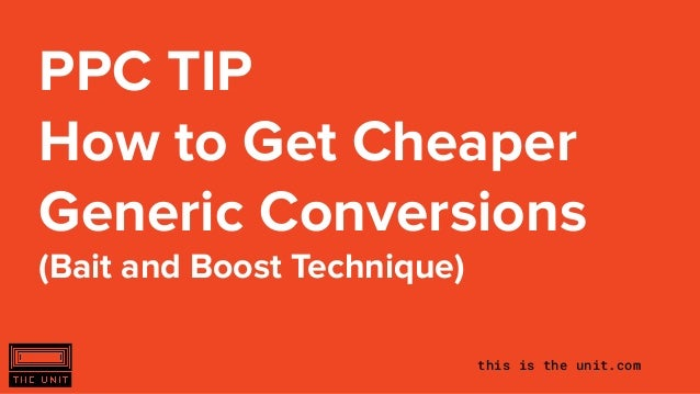 this is the unit.com PPC TIP How to Get Cheaper Generic Conversions (Bait and Boost Technique)