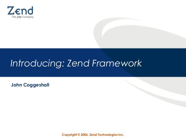 Introducing: Zend Framework John Coggeshall  Copyright © 2006, Zend Technologies Inc.