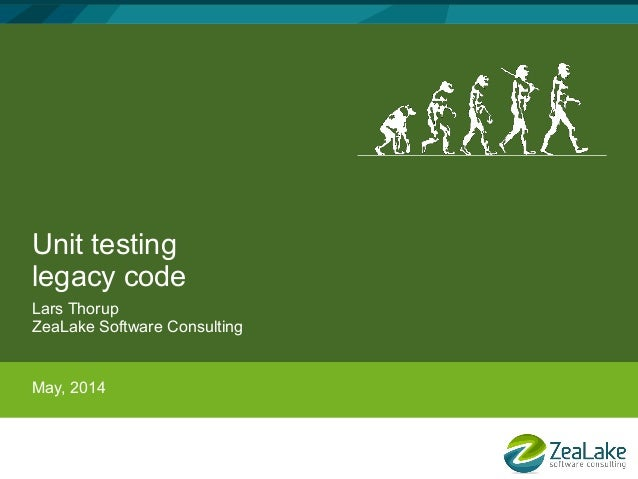 Unit testing legacy code Lars Thorup ZeaLake Software Consulting May, 2014