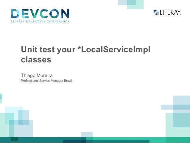 Unit test your *LocalServiceImpl classes Professional Service Manager Brazil Thiago Moreira