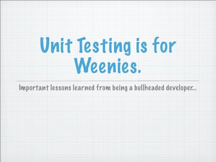 Unit Testing is for            Weenies. Important lessons learned from being a bullheaded developer...