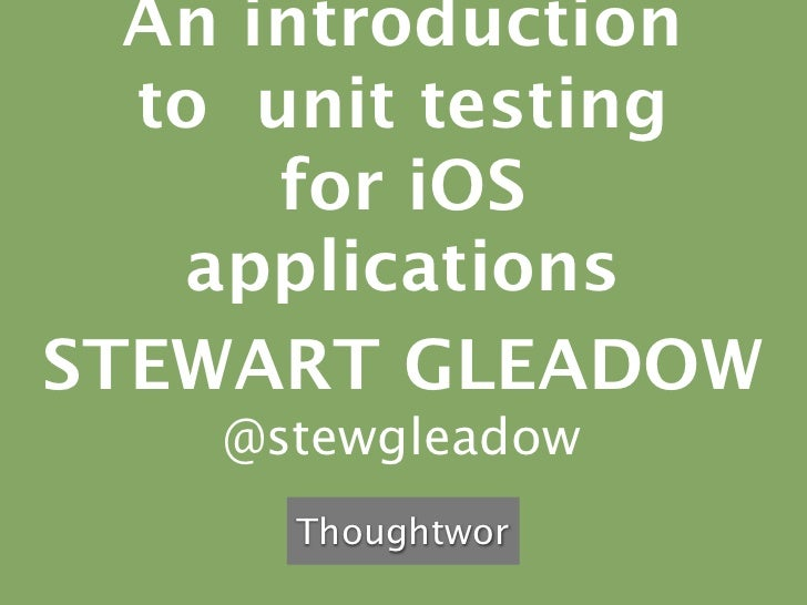 An introduction  to unit testing      for iOS   applicationsSTEWART GLEADOW    @stewgleadow      Thoughtwor