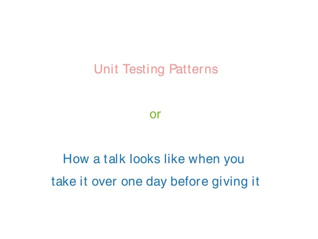 Unit Testing Patterns or How a talk looks like when you take it over one day before giving it