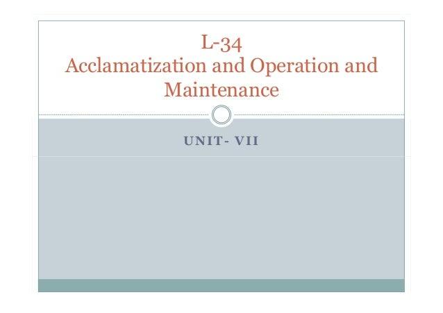 UNIT- VII L-34 Acclamatization and Operation and Maintenance