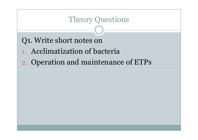 Theory Questions Q1. Write short notes on 1. Acclimatization of bacteria 2. Operation and maintenance of ETPs