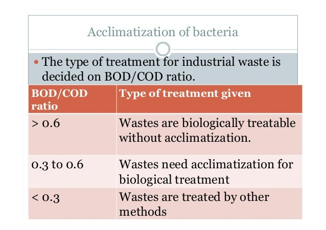Acclimatization of bacteria The type of treatment for industrial waste is decided on BOD/COD ratio. BOD/COD ratio Type of ...