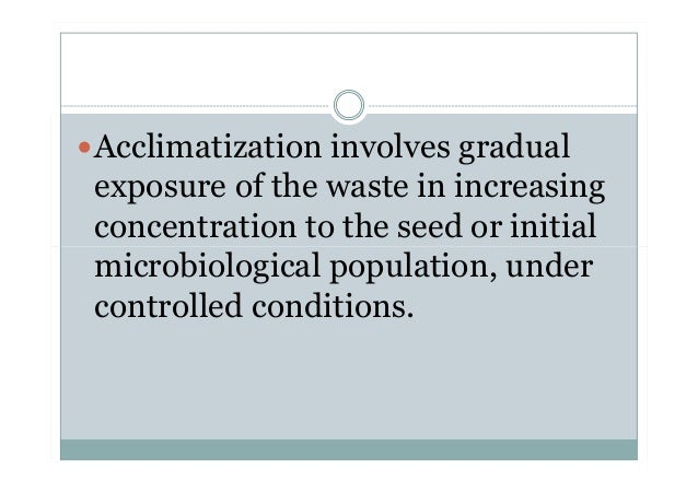 Acclimatization involves gradual exposure of the waste in increasing concentration to the seed or initial microbiological ...