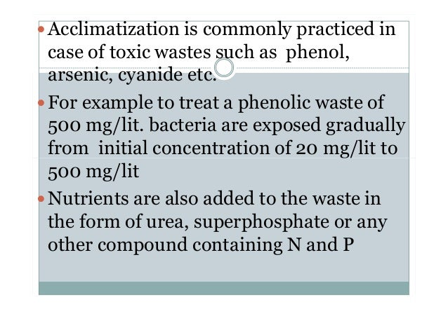 Acclimatization is commonly practiced in case of toxic wastes such as phenol, arsenic, cyanide etc. For example to treat a...