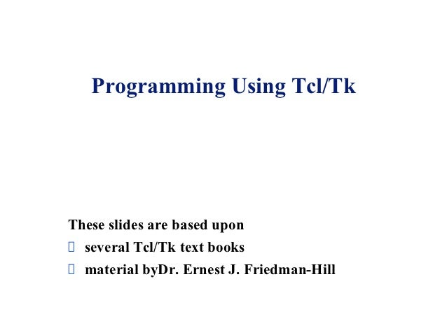 Programming Using Tcl/TkThese slides are based upon  several Tcl/Tk text books  material byDr. Ernest J. Friedman-Hill