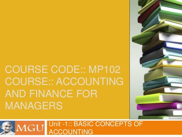 COURSE CODE:: MP102 COURSE:: ACCOUNTING AND FINANCE FOR MANAGERS Unit -1:: BASIC CONCEPTS OF ACCOUNTING