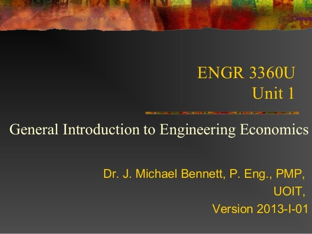 ENGR 3360U                                   Unit 1General Introduction to Engineering Economics              Dr. J. Micha...