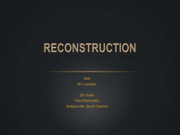 With<br />Mr. Luzadder<br />5th Grade<br />Plain Elementary<br />Simpsonville, South Carolina<br />Reconstruction<br />
