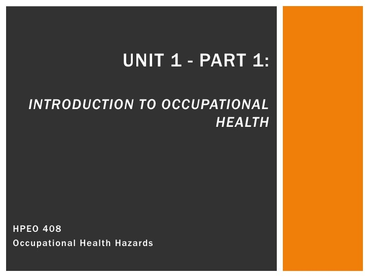Unit 1 - Part 1:Introduction to Occupational Health<br />HPEO 408 <br />Occupational Health Hazards<br />