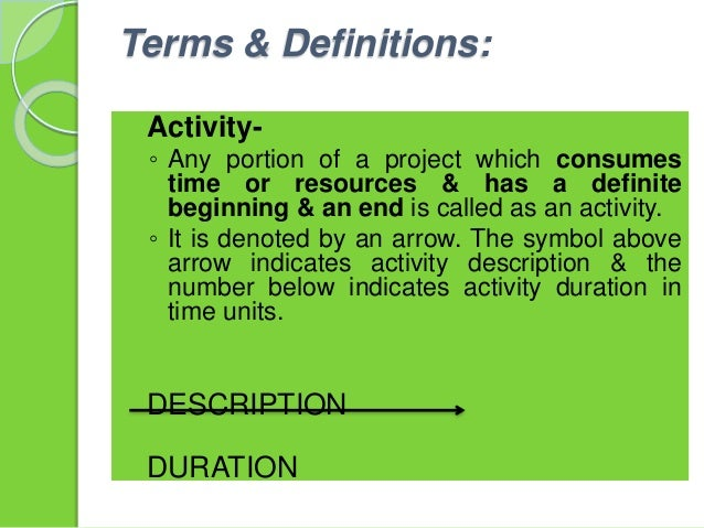 Terms & Definitions:  Activity- ◦ Any portion of a project which consumes time or resources & has a definite beginning & ...