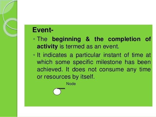  Event- ◦ The beginning & the completion of activity is termed as an event. ◦ It indicates a particular instant of time a...